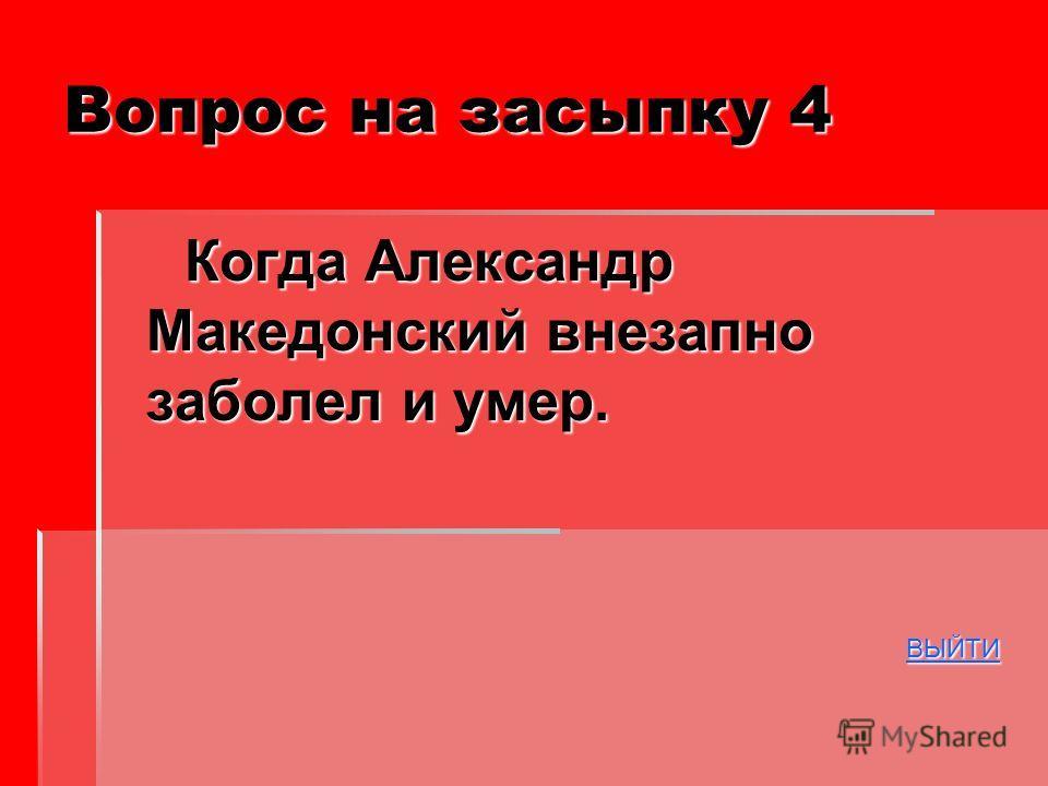 Вопрос на засыпку 4 Когда Александр Македонский внезапно заболел и умер. Когда Александр Македонский внезапно заболел и умер. ВЫЙТИ ВЫЙТИВЫЙТИ