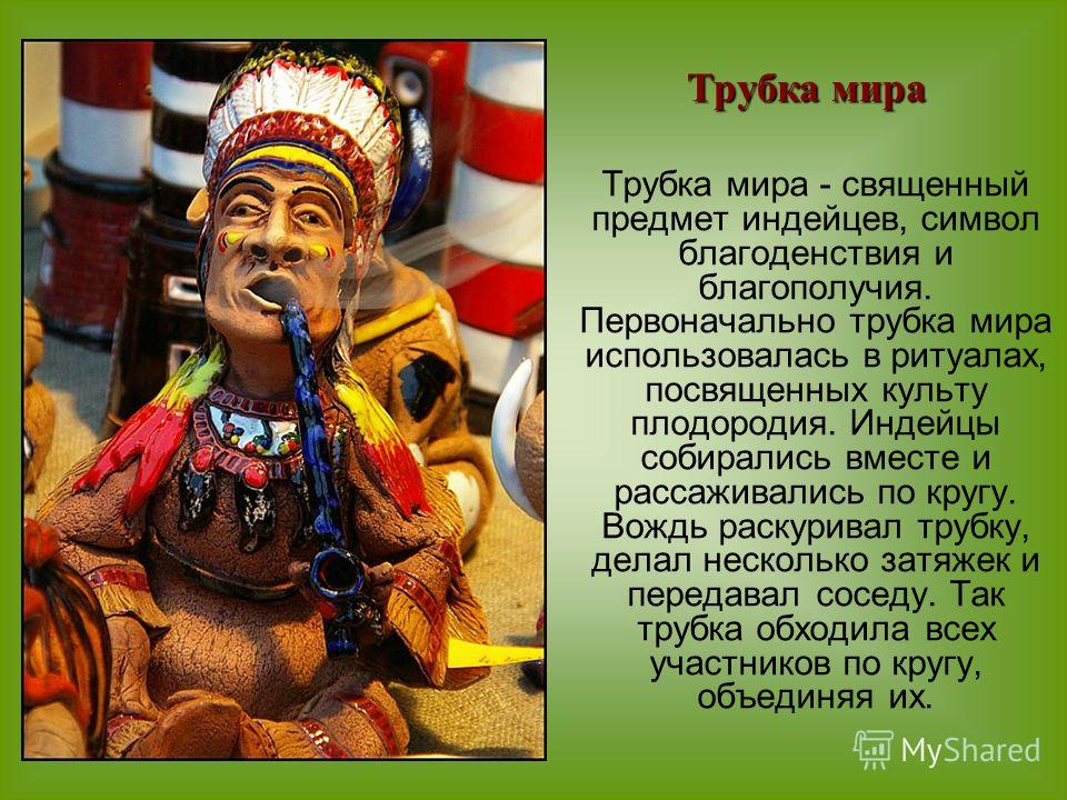 Трубка мира - священный предмет индейцев, символ благоденствия и благополучия. Первоначально трубка мира использовалась в ритуалах, посвященных культу плодородия. Индейцы собирались вместе и рассаживались по кругу. Вождь раскуривал трубку, делал неск