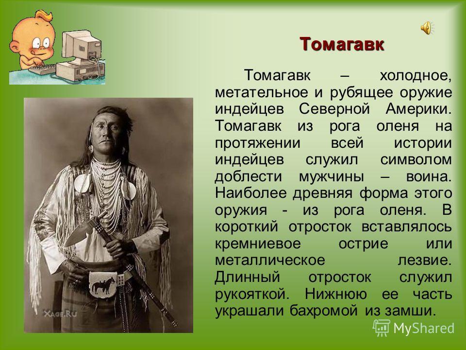 Томагавк Томагавк – холодное, метательное и рубящее оружие индейцев Северной Америки. Томагавк из рога оленя на протяжении всей истории индейцев служил символом доблести мужчины – воина. Наиболее древняя форма этого оружия - из рога оленя. В короткий
