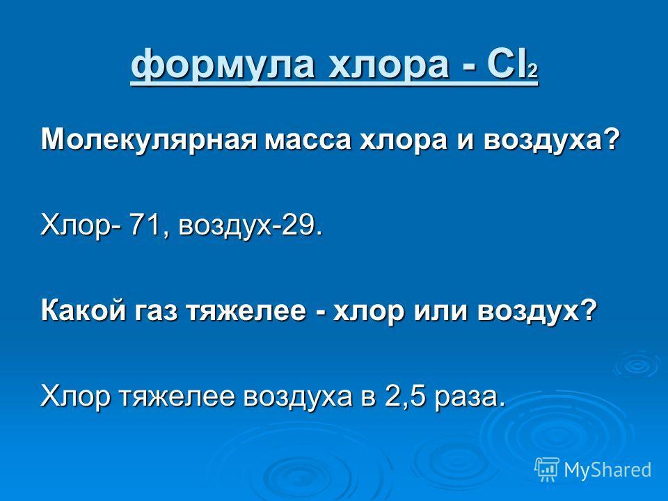 формула хлора - Cl 2 Молекулярная масса хлора и воздуха? Хлор- 71, воздух-29. Какой газ тяжелее - хлор или воздух? Хлор тяжелее воздуха в 2,5 раза.