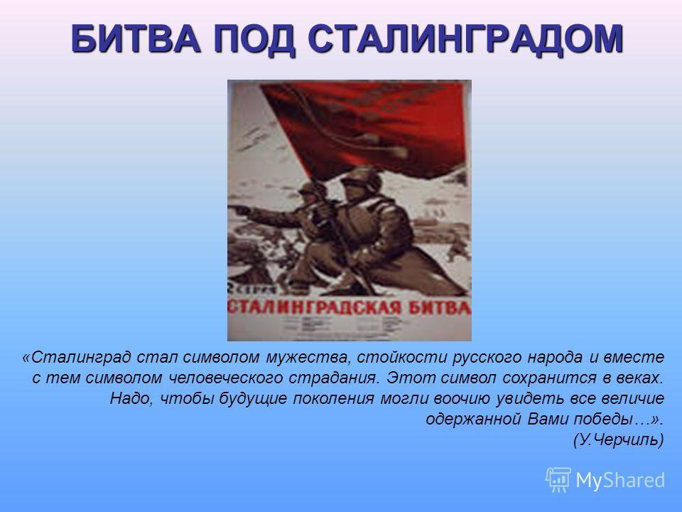 БИТВА ПОД СТАЛИНГРАДОМ «Сталинград стал символом мужества, стойкости русского народа и вместе с тем символом человеческого страдания. Этот символ сохранится в веках. Надо, чтобы будущие поколения могли воочию увидеть все величие одержанной Вами побед