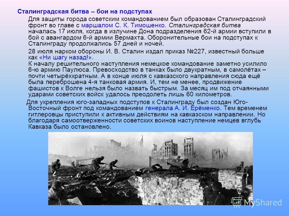 Сталинградская битва – бои на подступах Для защиты города советским командованием был образован Сталинградский фронт во главе с маршалом С. К. Тимошенко. Сталинградская битва началась 17 июля, когда в излучине Дона подразделения 62-й армии вступили в