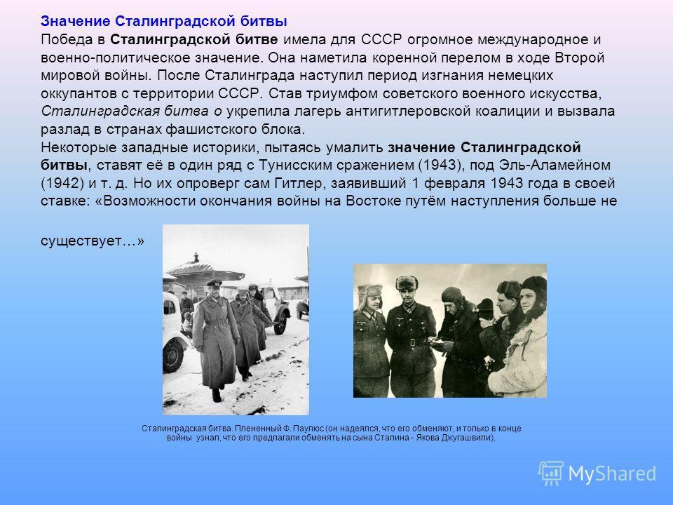 Значение Сталинградской битвы Победа в Сталинградской битве имела для СССР огромное международное и военно-политическое значение. Она наметила коренной перелом в ходе Второй мировой войны. После Сталинграда наступил период изгнания немецких оккупанто