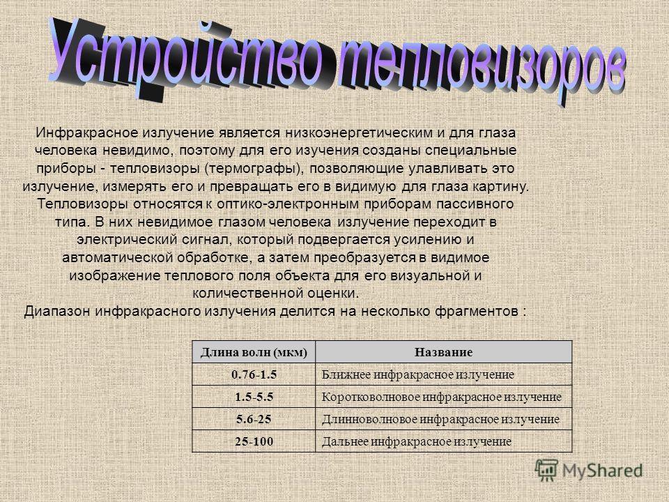 Инфракрасное излучение является низкоэнергетическим и для глаза человека невидимо, поэтому для его изучения созданы специальные приборы - тепловизоры (термографы), позволяющие улавливать это излучение, измерять его и превращать его в видимую для глаз