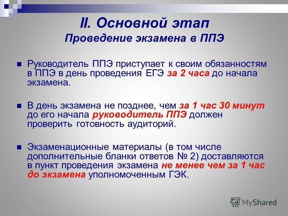 II. Основной этап Проведение экзамена в ППЭ Руководитель ППЭ приступает к своим обязанностям в ППЭ в день проведения ЕГЭ за 2 часа до начала экзамена. В день экзамена не позднее, чем за 1 час 30 минут до его начала руководитель ППЭ должен проверить г
