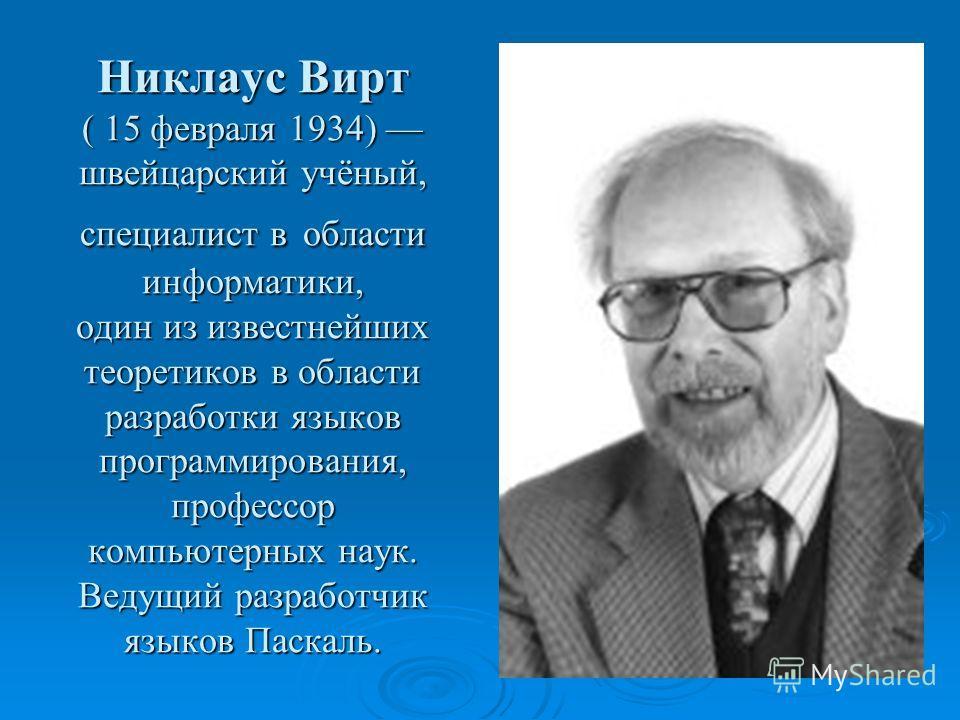 Никлаус Вирт ( 15 февраля 1934) швейцарский учёный, специалист в области информатики, один из известнейших теоретиков в области разработки языков программирования, профессор компьютерных наук. Ведущий разработчик языков Паскаль.