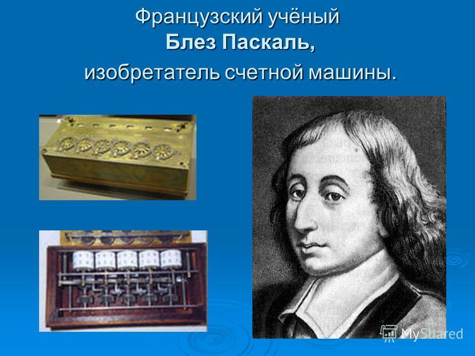 Французский учёный Блез Паскаль, изобретатель счетной машины.