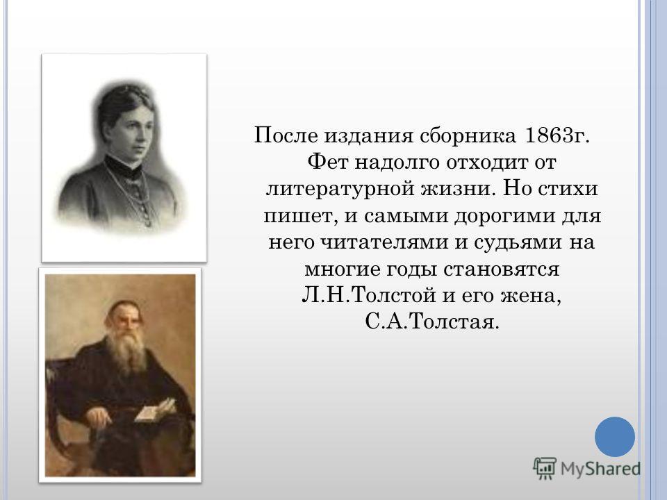 После издания сборника 1863г. Фет надолго отходит от литературной жизни. Но стихи пишет, и самыми дорогими для него читателями и судьями на многие годы становятся Л.Н.Толстой и его жена, С.А.Толстая.