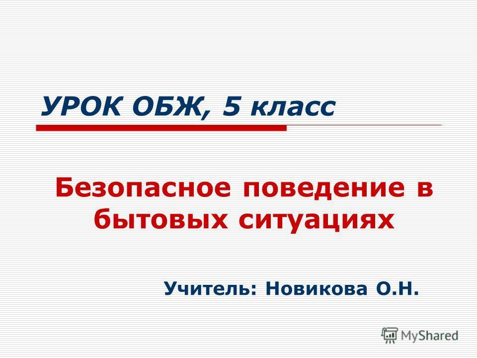 УРОК ОБЖ, 5 класс Безопасное поведение в бытовых ситуациях Учитель: Новикова О.Н.