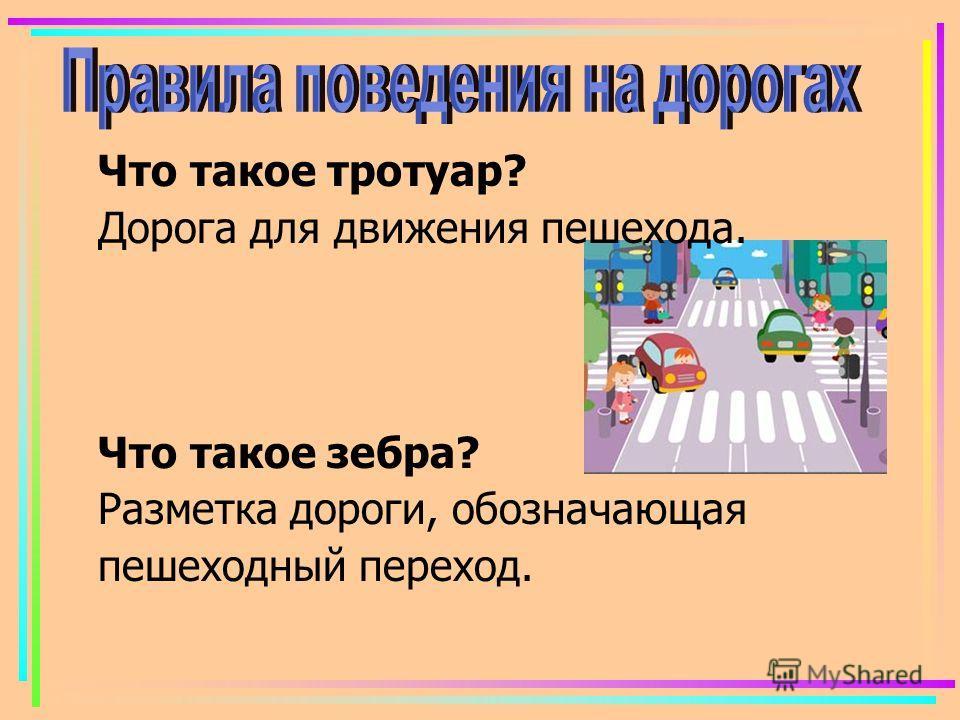 Что такое тротуар? Дорога для движения пешехода. Что такое зебра? Разметка дороги, обозначающая пешеходный переход.
