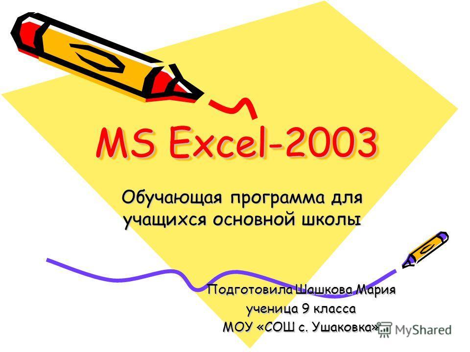 MS Excel-2003 Обучающая программа для учащихся основной школы Подготовила Шашкова Мария ученица 9 класса МОУ «СОШ с. Ушаковка»