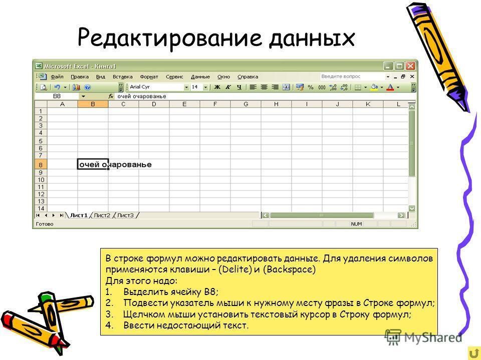 Редактирование данных В строке формул можно редактировать данные. Для удаления символов применяются клавиши – (Delite) и (Backspace) Для этого надо: 1.Выделить ячейку B8; 2.Подвести указатель мыши к нужному месту фразы в Строке формул; 3.Щелчком мыши