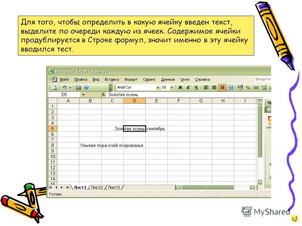 Для того, чтобы определить в какую ячейку введен текст, выделите по очереди каждую из ячеек. Содержимое ячейки продублируется в Строке формул, значит именно в эту ячейку вводился тест.