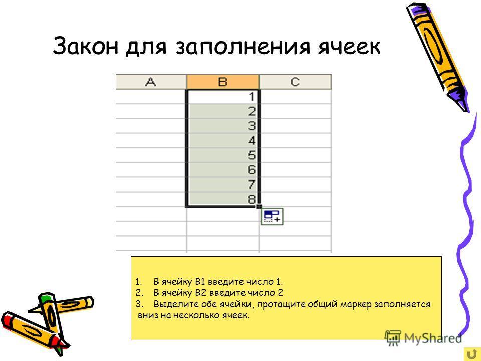 Закон для заполнения ячеек 1.В ячейку B1 введите число 1. 2.В ячейку B2 введите число 2 3.Выделите обе ячейки, протащите общий маркер заполняется вниз на несколько ячеек.