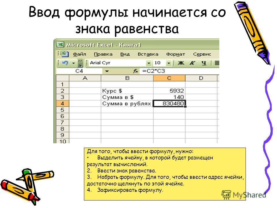 Ввод формулы начинается со знака равенства Для того, чтобы ввести формулу, нужно: Выделить ячейку, в которой будет размещен результат вычислений. 2.Ввести знак равенства. 3.Набрать формулу. Для того, чтобы ввести адрес ячейки, достаточно щелкнуть по