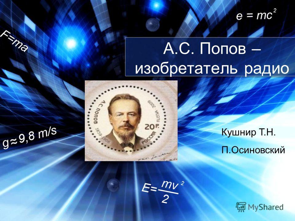 А.С. Попов – изобретатель радио Кушнир Т.Н. П.Осиновский