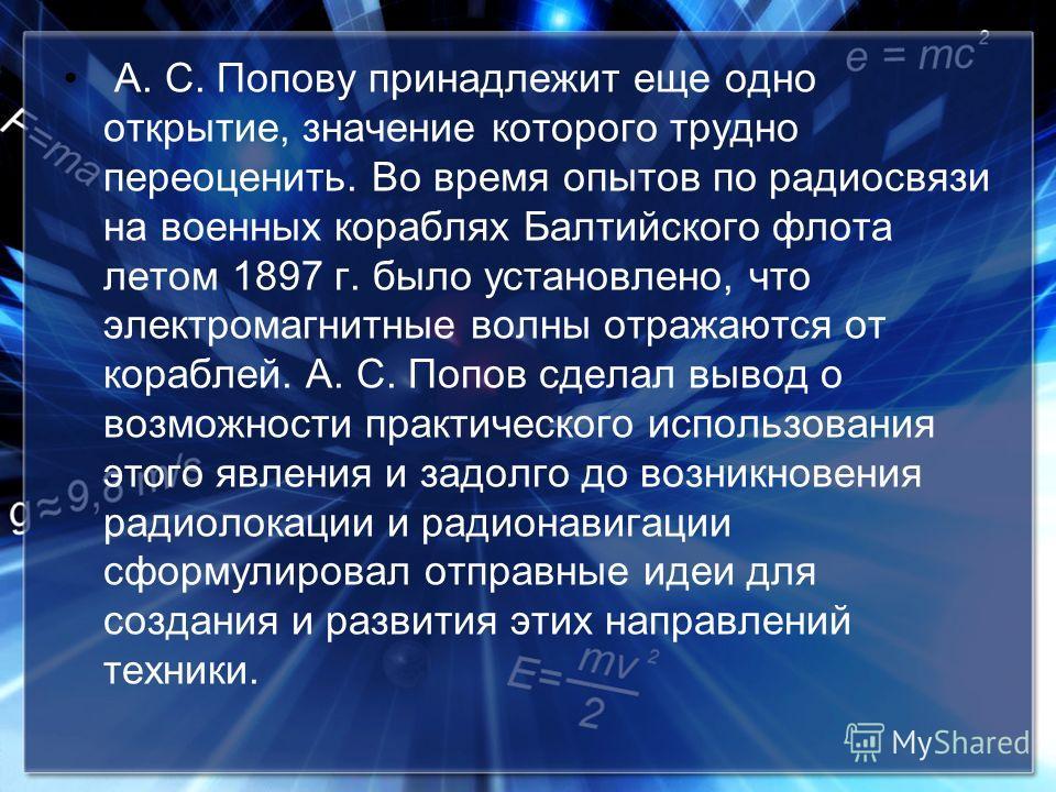 А. С. Попову принадлежит еще одно открытие, значение которого трудно переоценить. Во время опытов по радиосвязи на военных кораблях Балтийского флота летом 1897 г. было установлено, что электромагнитные волны отражаются от кораблей. А. С. Попов сдела