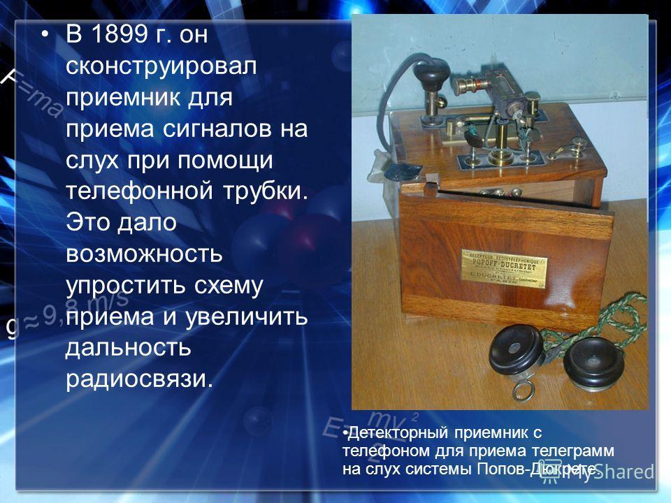 В 1899 г. он сконструировал приемник для приема сигналов на слух при помощи телефонной трубки. Это дало возможность упростить схему приема и увеличить дальность радиосвязи. Детекторный приемник с телефоном для приема телеграмм на слух системы Попов-Д