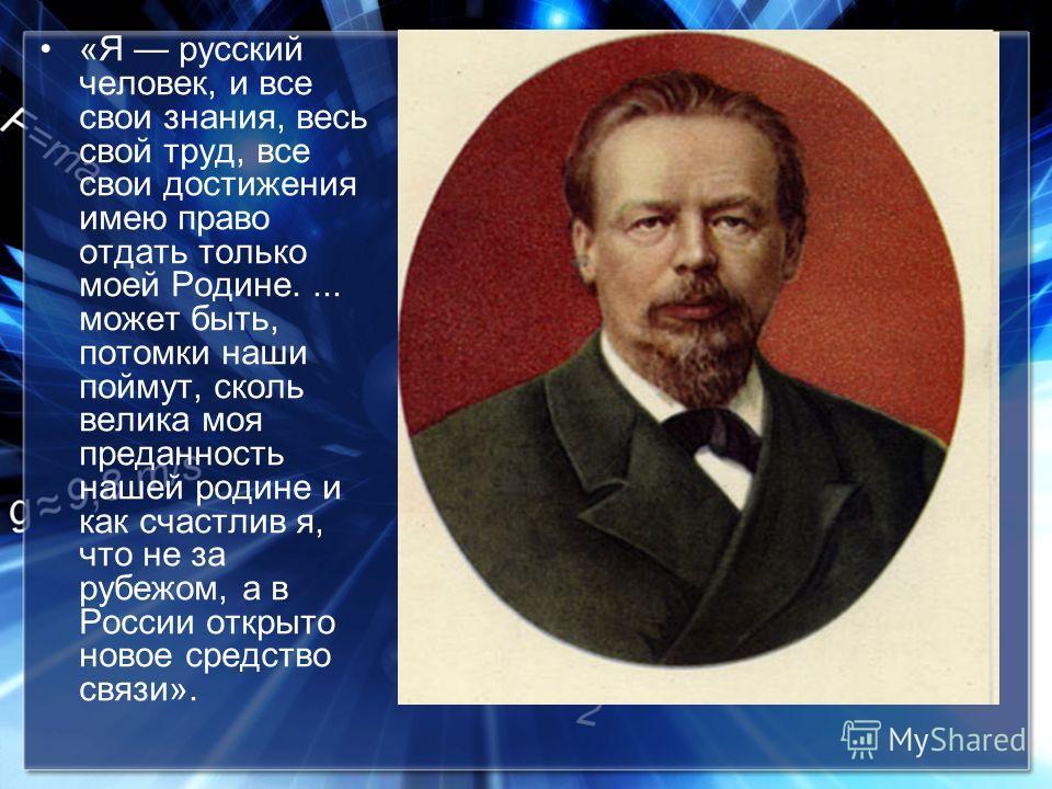 «Я русский человек, и все свои знания, весь свой труд, все свои достижения имею право отдать только моей Родине.... может быть, потомки наши поймут, сколь велика моя преданность нашей родине и как счастлив я, что не за рубежом, а в России открыто нов
