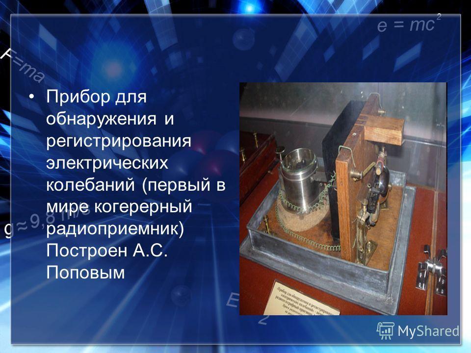 Прибор для обнаружения и регистрирования электрических колебаний (первый в мире когерерный радиоприемник) Построен А.С. Поповым