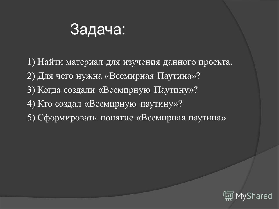 Задача: 1) Найти материал для изучения данного проекта. 2) Для чего нужна «Всемирная Паутина»? 3) Когда создали «Всемирную Паутину»? 4) Кто создал «Всемирную паутину»? 5) Сформировать понятие «Всемирная паутина»