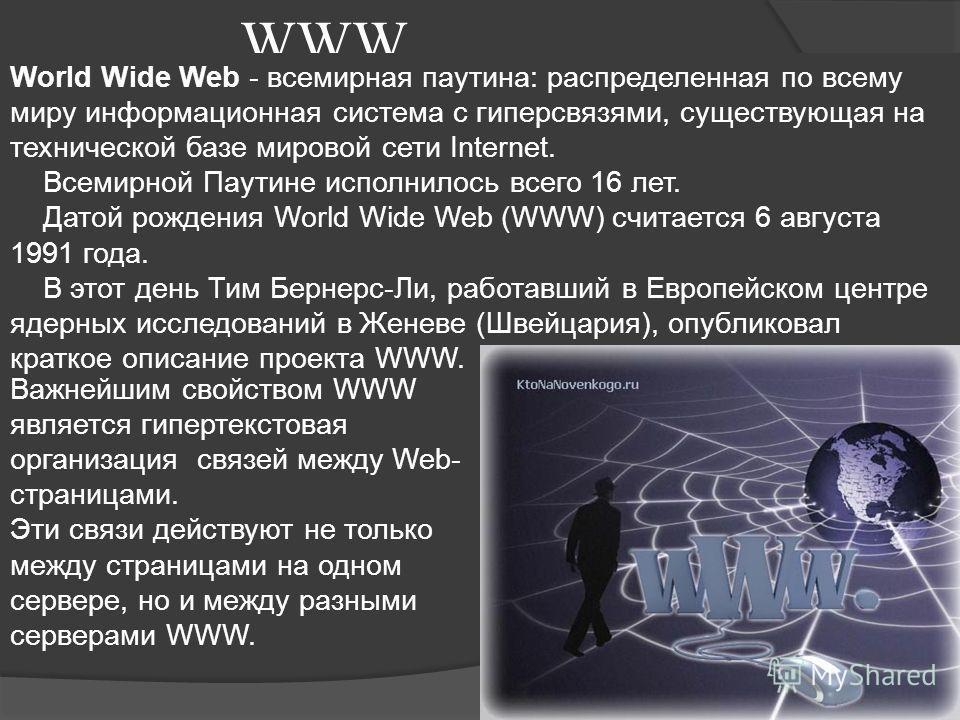WWW World Wide Web - всемирная паутина: распределенная по всему миру информационная система с гиперсвязями, существующая на технической базе мировой сети Internet. Всемирной Паутине исполнилось всего 16 лет. Датой рождения World Wide Web (WWW) считае