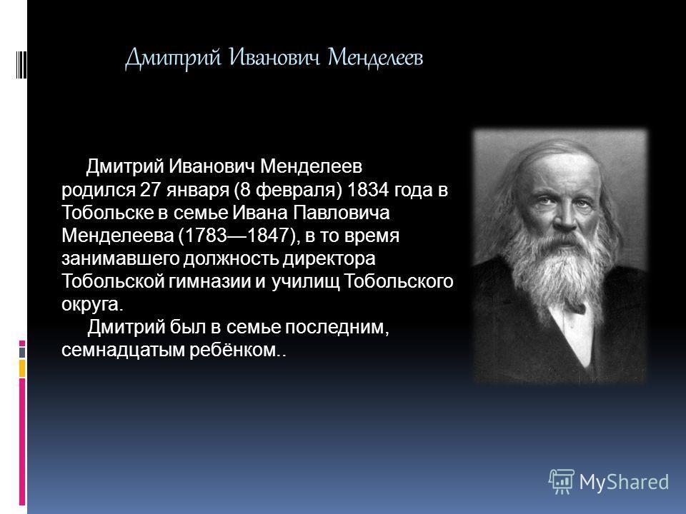 Дмитрий Иванович Менделеев родился 27 января (8 февраля) 1834 года в Тобольске в семье Ивана Павловича Менделеева (17831847), в то время занимавшего должность директора Тобольской гимназии и училищ Тобольского округа. Дмитрий был в семье последним, с
