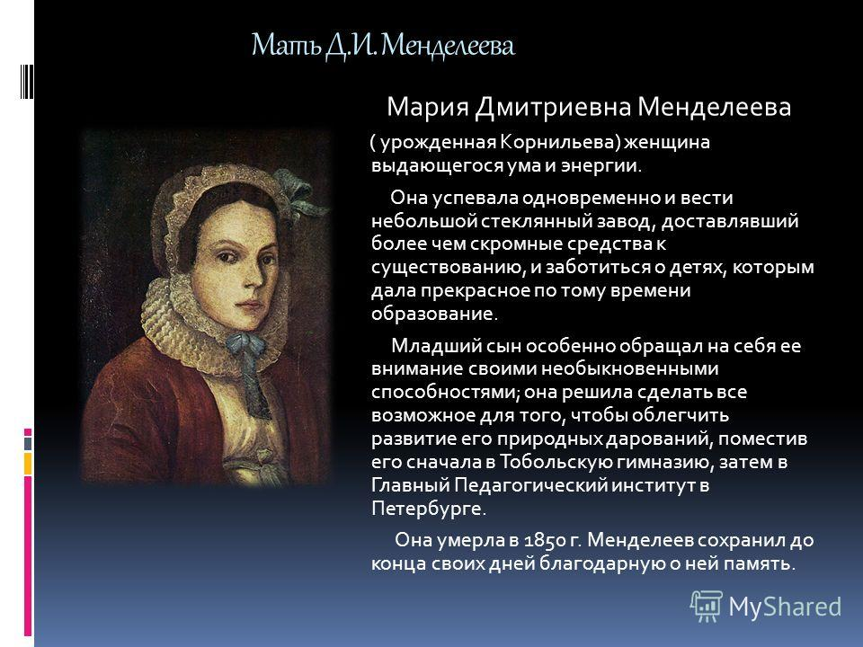 Мария Дмитриевна Менделеева ( урожденная Корнильева) женщина выдающегося ума и энергии. Она успевала одновременно и вести небольшой стеклянный завод, доставлявший более чем скромные средства к существованию, и заботиться о детях, которым дала прекрас