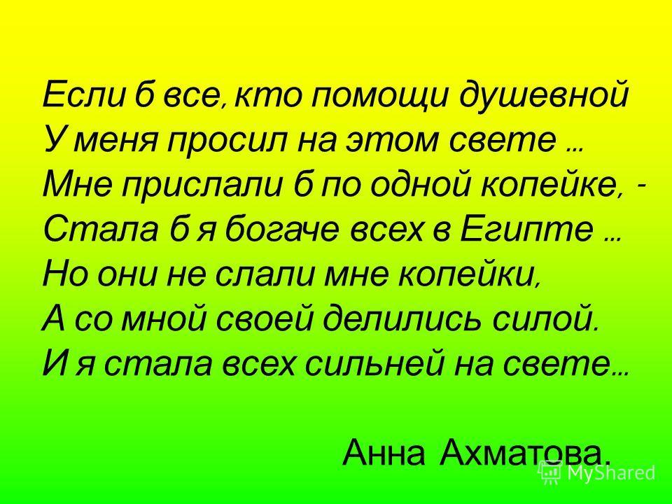 Если б все, кто помощи душевной У меня просил на этом свете … Мне прислали б по одной копейке, - Стала б я богаче всех в Египте … Но они не слали мне копейки, А со мной своей делились силой. И я стала всех сильней на свете … Анна Ахматова.