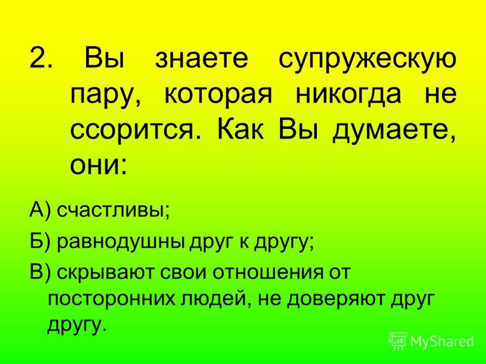 2. Вы знаете супружескую пару, которая никогда не ссорится. Как Вы думаете, они: А) счастливы; Б) равнодушны друг к другу; В) скрывают свои отношения от посторонних людей, не доверяют друг другу.