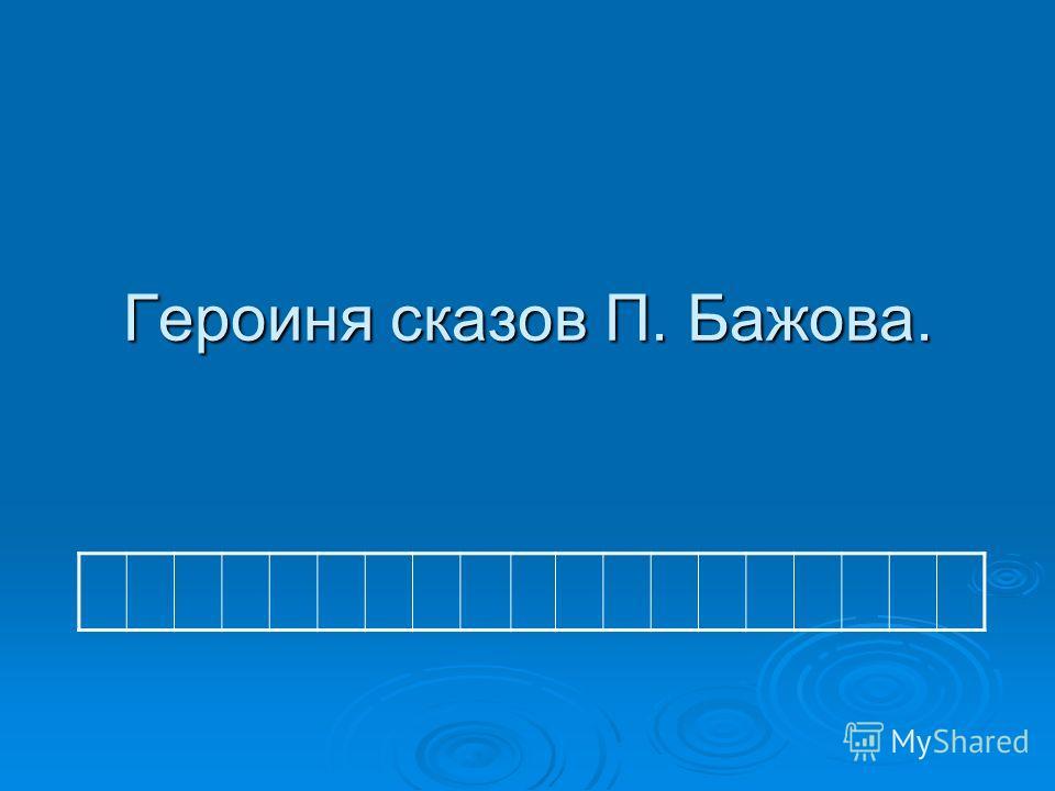 Героиня сказов П. Бажова.