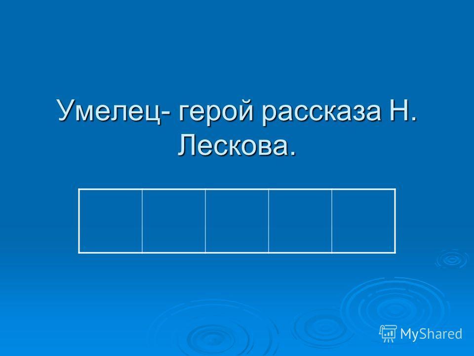 Умелец- герой рассказа Н. Лескова.