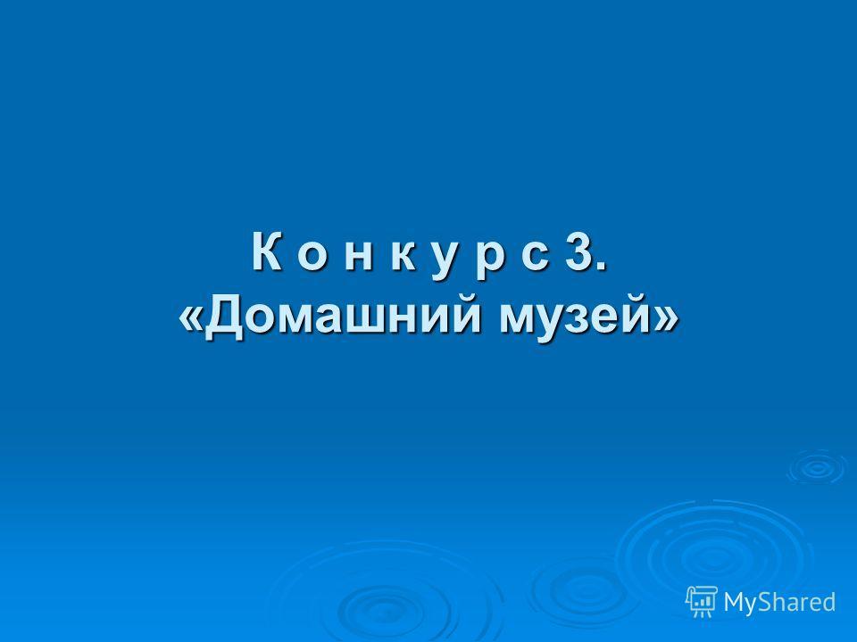 К о н к у р с 3. «Домашний музей»