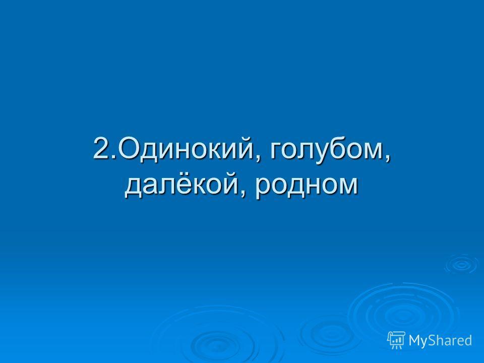 2.Одинокий, голубом, далёкой, родном