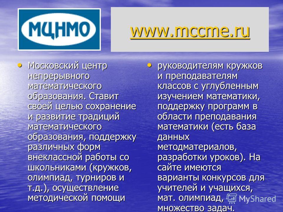 www.mccme.ru www.mccme.ru www.mccme.ru Московский центр непрерывного математического образования. Ставит своей целью сохранение и развитие традиций математического образования, поддержку различных форм внеклассной работы со школьниками (кружков, олим