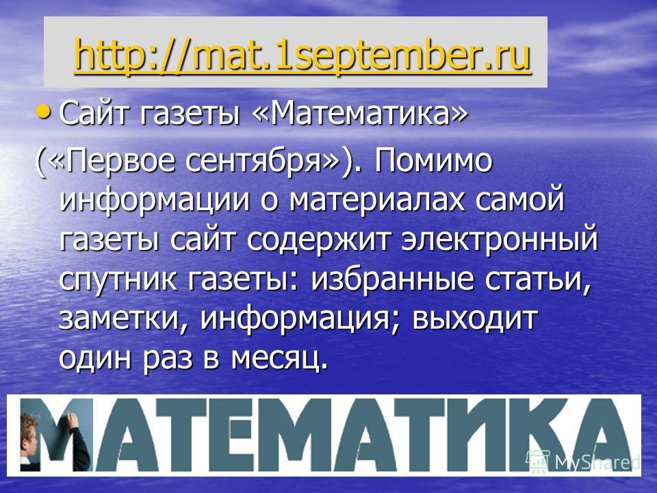 http://mat.1september.ru http://mat.1september.ru http://mat.1september.ru Сайт газеты «Математика» Сайт газеты «Математика» («Первое сентября»). Помимо информации о материалах самой газеты сайт содержит электронный спутник газеты: избранные статьи,