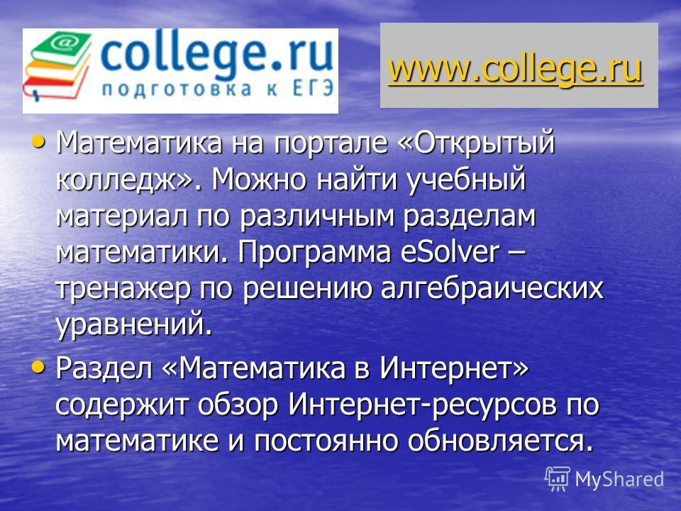 www.college.ru Математика на портале «Открытый колледж». Можно найти учебный материал по различным разделам математики. Программа eSolver – тренажер по решению алгебраических уравнений. Математика на портале «Открытый колледж». Можно найти учебный ма