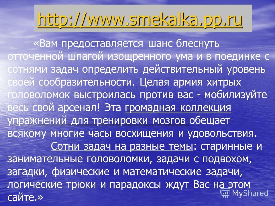http://www.smekalka.pp.ru «Вам предоставляется шанс блеснуть отточенной шпагой изощренного ума и в поединке с сотнями задач определить действительный уровень своей сообразительности. Целая армия хитрых головоломок выстроилась против вас - мобилизуйте