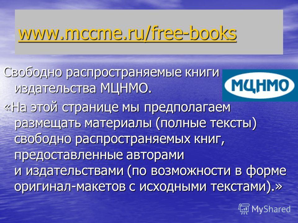 www.mccme.ru/free-books www.mccme.ru/free-books Свободно распространяемые книги издательства МЦНМО. «На этой странице мы предполагаем размещать материалы (полные тексты) свободно распространяемых книг, предоставленные авторами и издательствами (по во