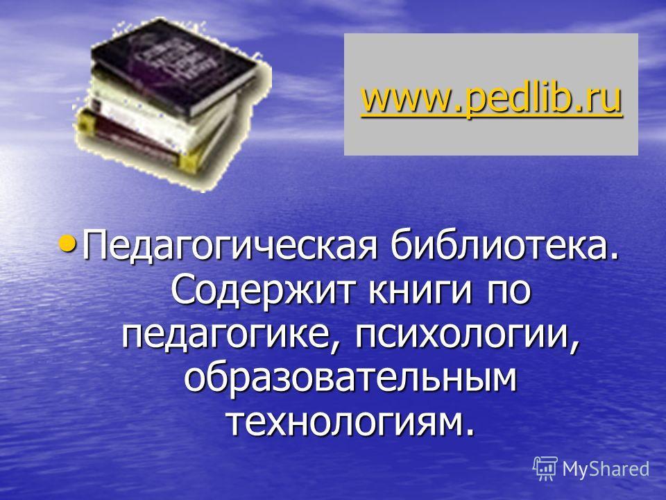 www.pedlib.ru Педагогическая библиотека. Содержит книги по педагогике, психологии, образовательным технологиям. Педагогическая библиотека. Содержит книги по педагогике, психологии, образовательным технологиям.