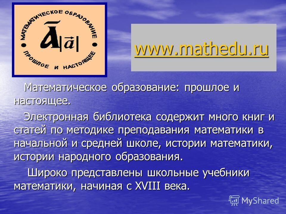 www.mathedu.ru Математическое образование: прошлое и настоящее. Математическое образование: прошлое и настоящее. Электронная библиотека содержит много книг и статей по методике преподавания математики в начальной и средней школе, истории математики,
