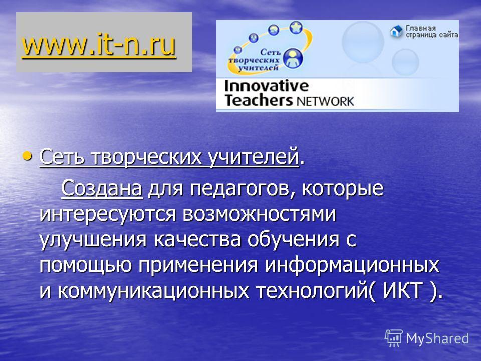 www.it-n.ru Сеть творческих учителей. Сеть творческих учителей. Создана для педагогов, которые интересуются возможностями улучшения качества обучения с помощью применения информационных и коммуникационных технологий( ИКТ ). Создана для педагогов, кот