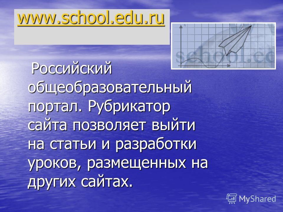 www.school.edu.ru Российский общеобразовательный портал. Рубрикатор сайта позволяет выйти на статьи и разработки уроков, размещенных на других сайтах. Российский общеобразовательный портал. Рубрикатор сайта позволяет выйти на статьи и разработки урок