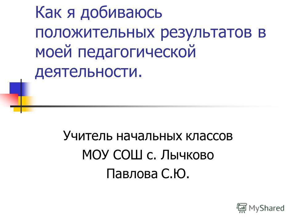 Как я добиваюсь положительных результатов в моей педагогической деятельности. Учитель начальных классов МОУ СОШ с. Лычково Павлова С.Ю.