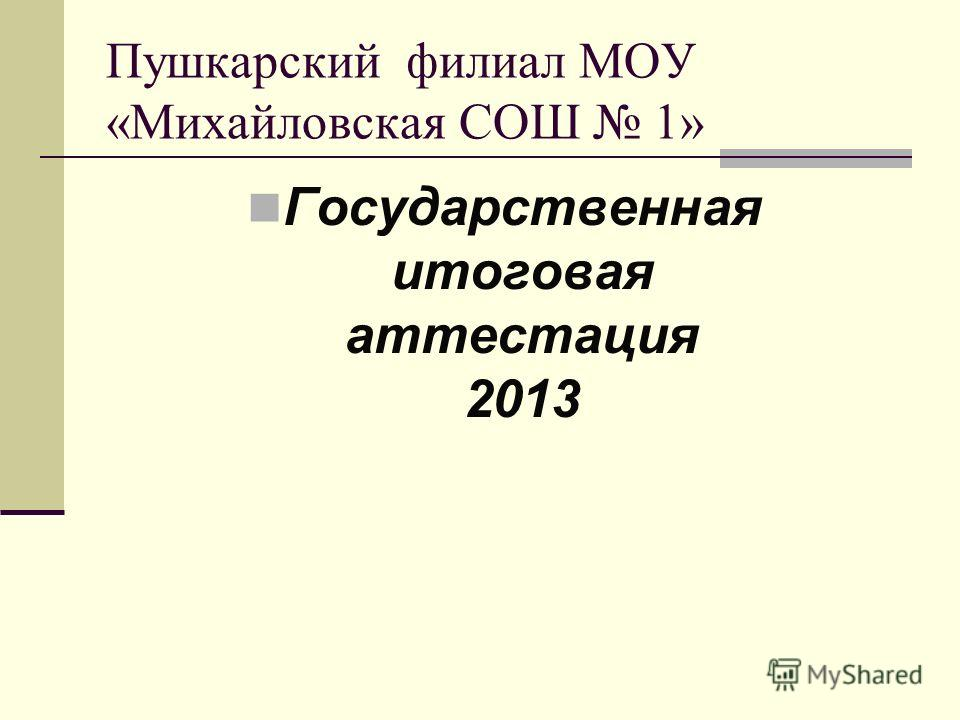 Пушкарский филиал МОУ «Михайловская СОШ 1» Государственная итоговая аттестация 2013