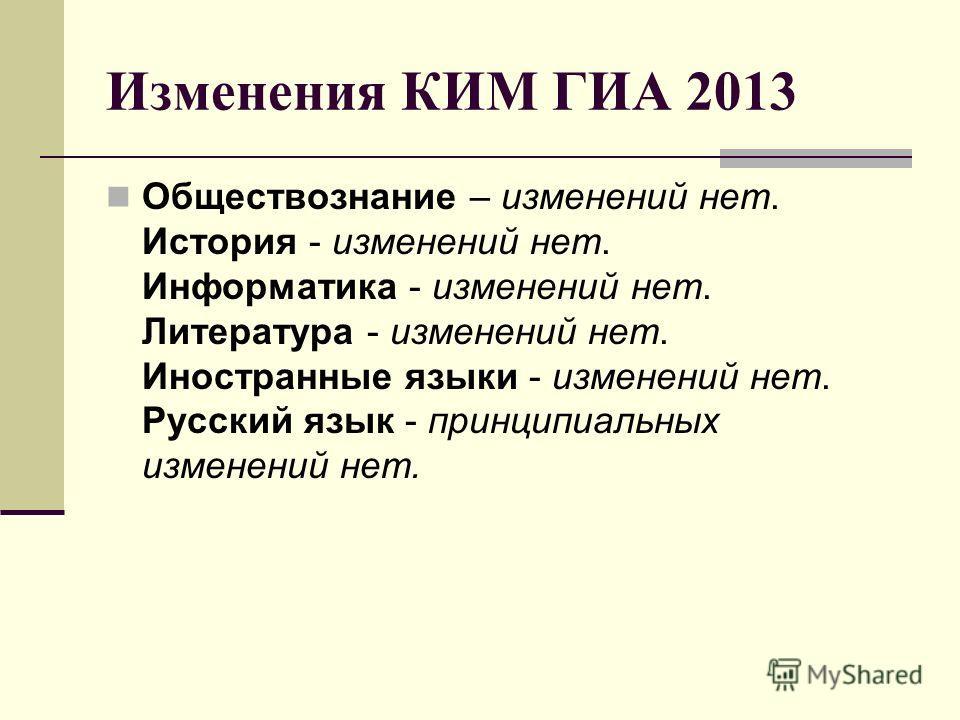 Изменения КИМ ГИА 2013 Обществознание – изменений нет. История - изменений нет. Информатика - изменений нет. Литература - изменений нет. Иностранные языки - изменений нет. Русский язык - принципиальных изменений нет.