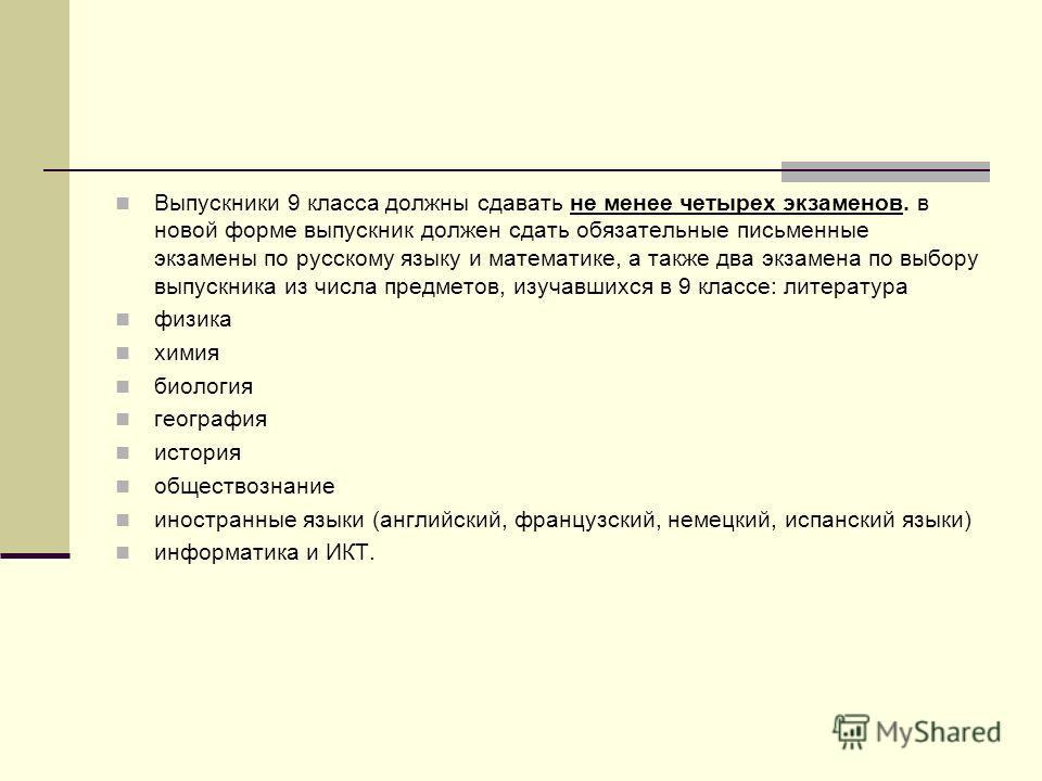 Выпускники 9 класса должны сдавать не менее четырех экзаменов. в новой форме выпускник должен сдать обязательные письменные экзамены по русскому языку и математике, а также два экзамена по выбору выпускника из числа предметов, изучавшихся в 9 классе: