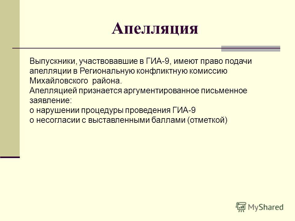Апелляция Выпускники, участвовавшие в ГИА-9, имеют право подачи апелляции в Региональную конфликтную комиссию Михайловского района. Апелляцией признается аргументированное письменное заявление: о нарушении процедуры проведения ГИА-9 о несогласии с вы