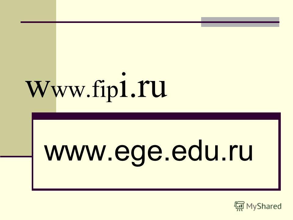 w ww.fip i.ru www.ege.edu.ru