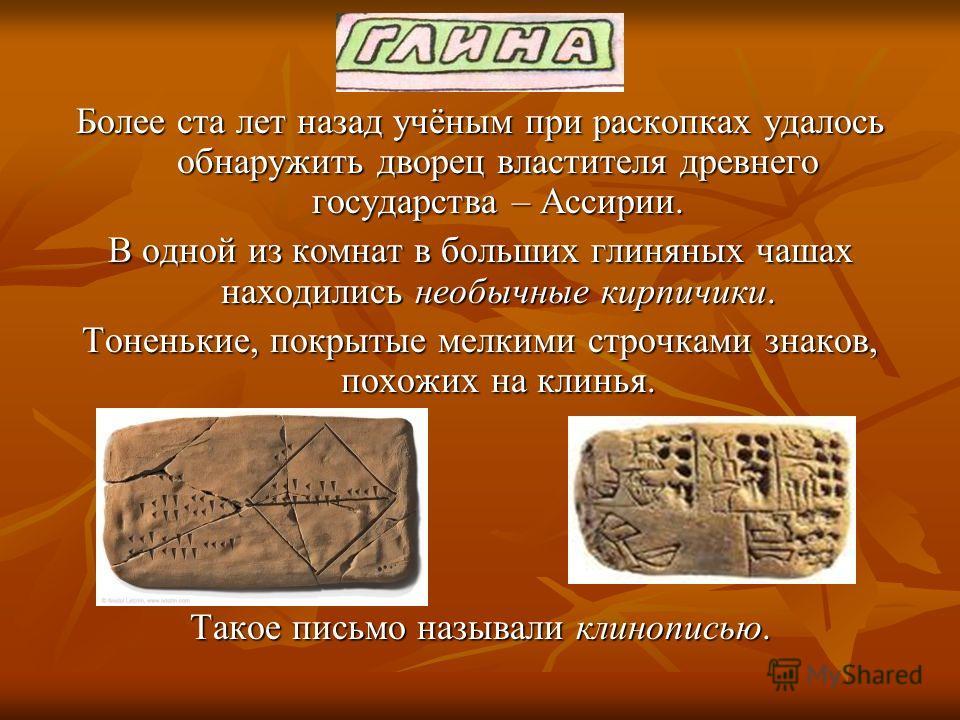 Более ста лет назад учёным при раскопках удалось обнаружить дворец властителя древнего государства – Ассирии. В одной из комнат в больших глиняных чашах находились необычные кирпичики. Тоненькие, покрытые мелкими строчками знаков, похожих на клинья.